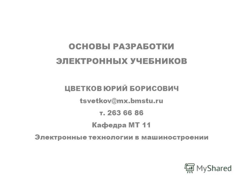ОСНОВЫ РАЗРАБОТКИ ЭЛЕКТРОННЫХ УЧЕБНИКОВ ЦВЕТКОВ ЮРИЙ БОРИСОВИЧ tsvetkov@mx.bmstu.ru т. 263 66 86 Кафедра МТ 11 Электронные технологии в машиностроении