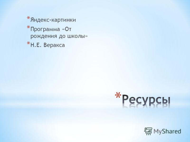 * Яндекс-картинки * Программа «От рождения до школы» * Н.Е. Веракса