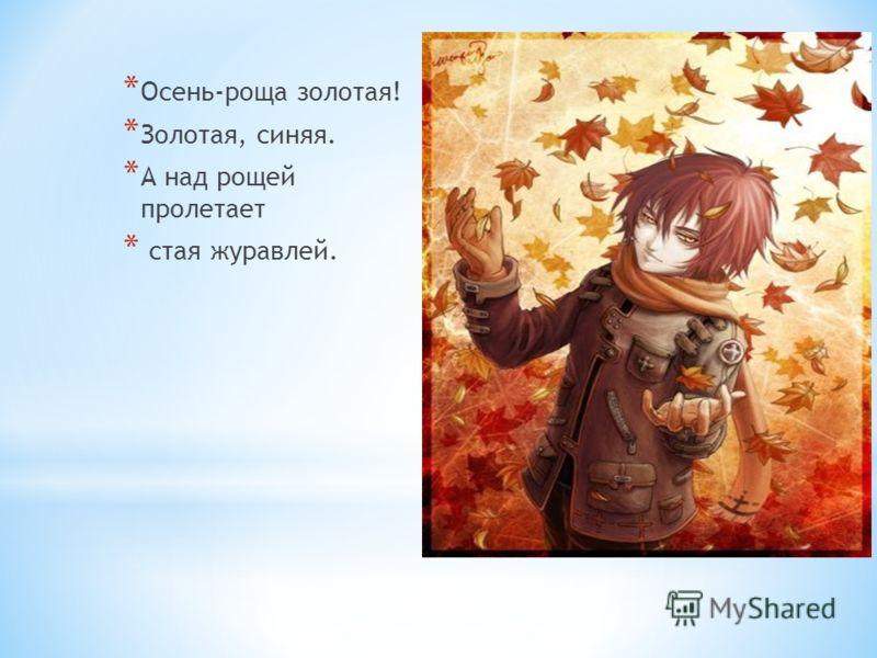 * Осень-роща золотая! * Золотая, синяя. * А над рощей пролетает * стая журавлей.