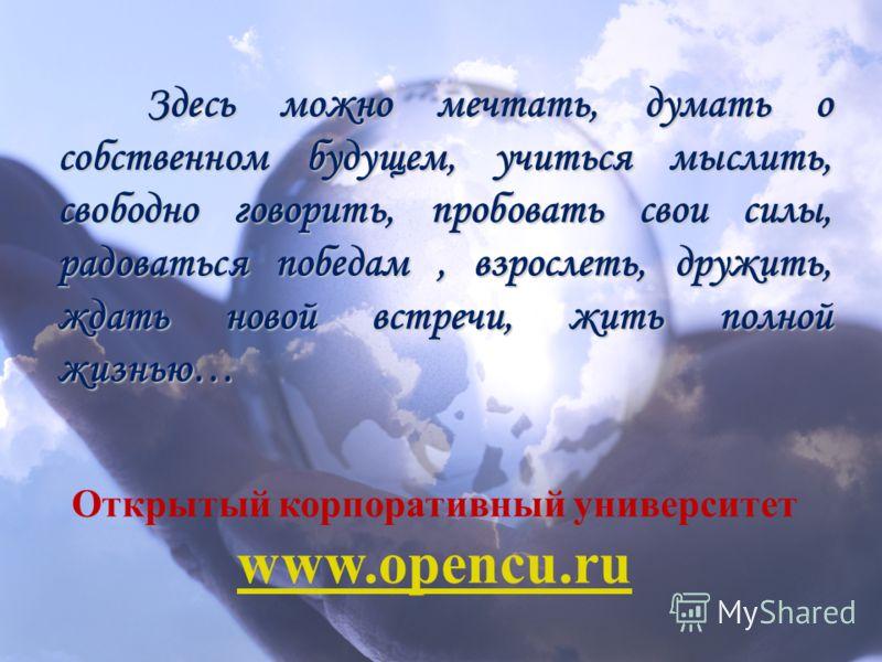 Открытый корпоративный университет www.opencu.ru Здесь можно мечтать, думать о собственном будущем, учиться мыслить, свободно говорить, пробовать свои силы, радоваться победам, взрослеть, дружить, ждать новой встречи, жить полной жизнью…