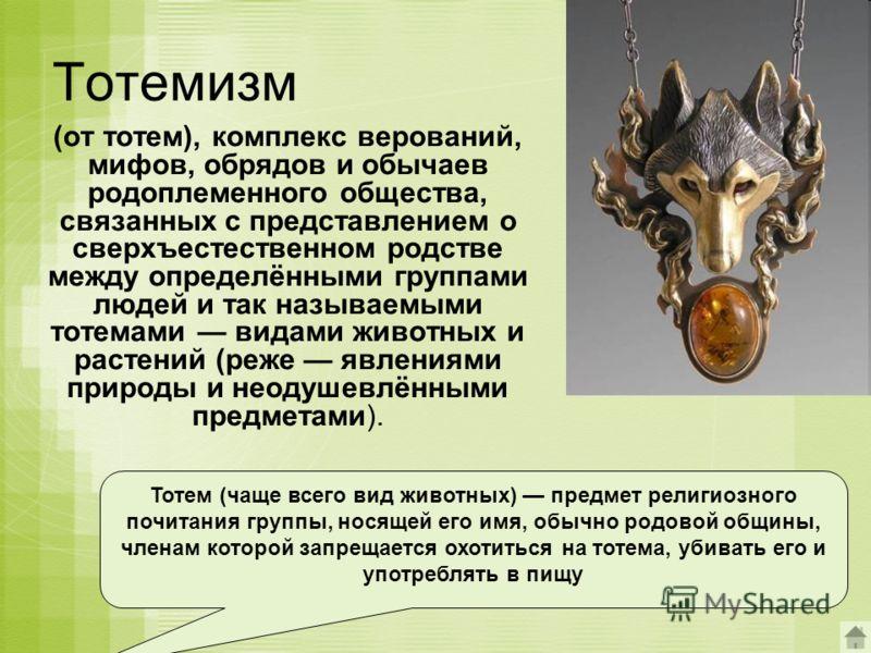 Тотемизм (от тотем), комплекс верований, мифов, обрядов и обычаев родоплеменного общества, связанных с представлением о сверхъестественном родстве между определёнными группами людей и так называемыми тотемами видами животных и растений (реже явлениям