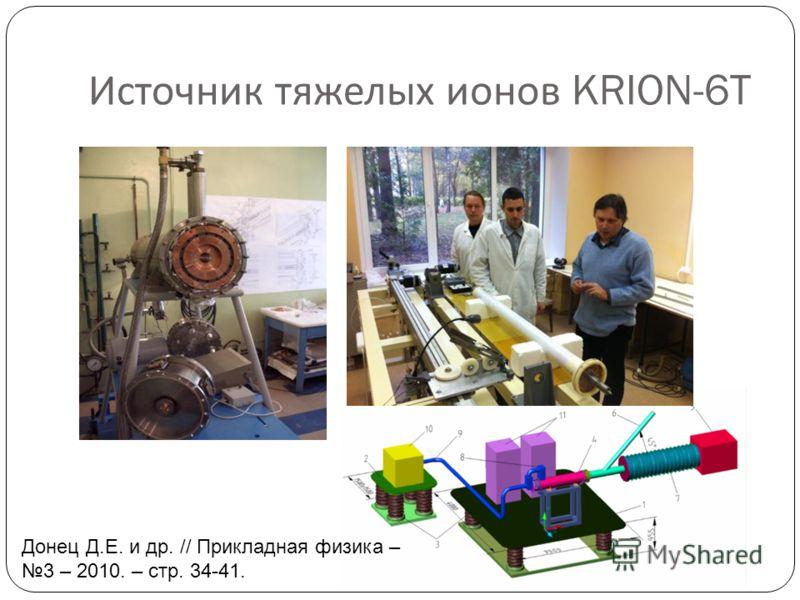 Источник тяжелых ионов KRION-6T Донец Д.Е. и др. // Прикладная физика – 3 – 2010. – стр. 34-41.