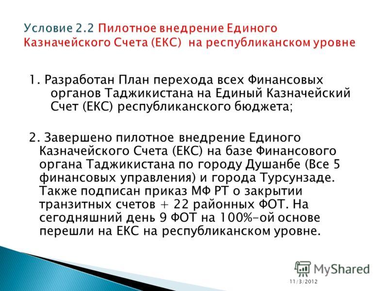 1. Разработан План перехода всех Финансовых органов Таджикистана на Единый Казначейский Счет (ЕКС) республиканского бюджета; 2. Завершено пилотное внедрение Единого Казначейского Счета (ЕКС) на базе Финансового органа Таджикистана по городу Душанбе (