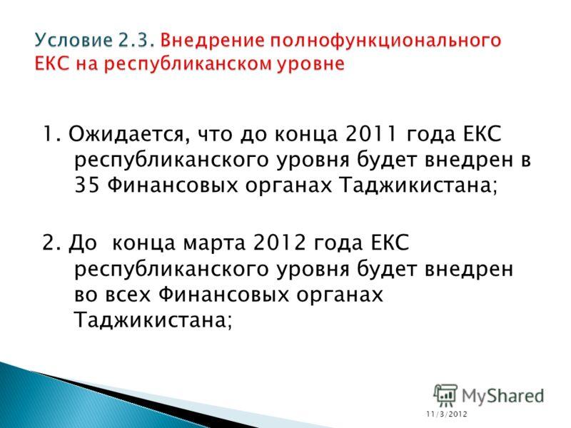 1. Ожидается, что до конца 2011 года ЕКС республиканского уровня будет внедрен в 35 Финансовых органах Таджикистана; 2. До конца марта 2012 года ЕКС республиканского уровня будет внедрен во всех Финансовых органах Таджикистана; 11/3/2012