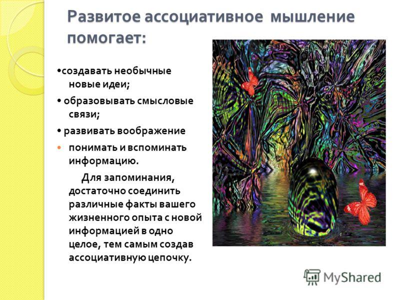 Развитое ассоциативное мышление помогает : создавать необычные новые идеи ; образовывать смысловые связи ; развивать воображение понимать и вспоминать информацию. Для запоминания, достаточно соединить различные факты вашего жизненного опыта с новой и