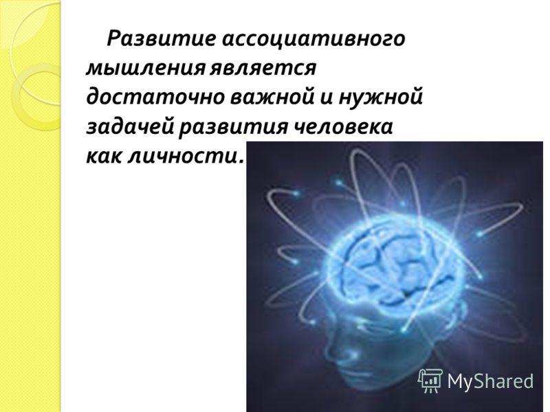 Развитие ассоциативного мышления является достаточно важной и нужной задачей развития человека как личности.