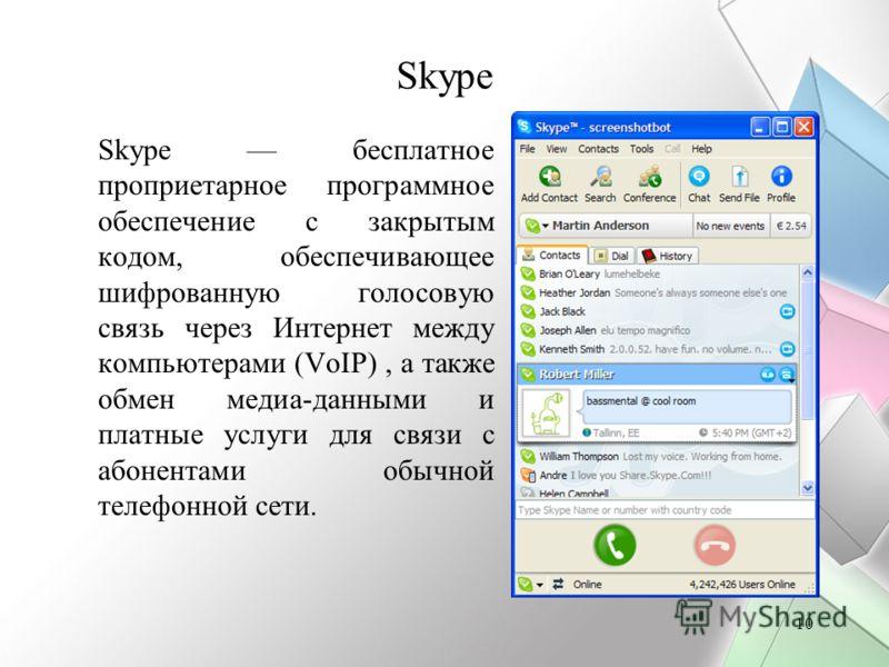 10 Skype Skype бесплатное проприетарное программное обеспечение с закрытым кодом, обеспечивающее шифрованную голосовую связь через Интернет между компьютерами (VoIP), а также обмен медиа-данными и платные услуги для связи с абонентами обычной телефон