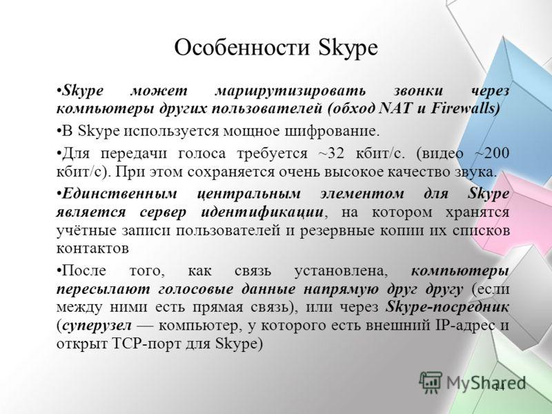 14 Особенности Skype Skype может маршрутизировать звонки через компьютеры других пользователей (обход NAT и Firewalls) В Skype используется мощное шифрование. Для передачи голоса требуется ~32 кбит/с. (видео ~200 кбит/с). При этом сохраняется очень в