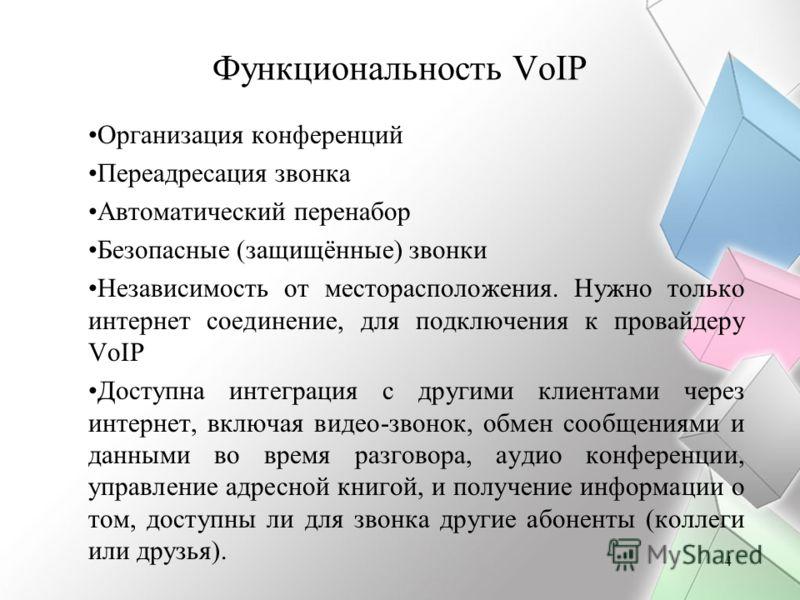 4 Функциональность VoIP Организация конференций Переадресация звонка Автоматический перенабор Безопасные (защищённые) звонки Независимость от месторасположения. Нужно только интернет соединение, для подключения к провайдеру VoIP Доступна интеграция с