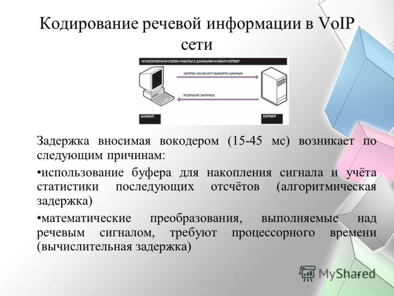 7 Кодирование речевой информации в VoIP сети Задержка вносимая вокодером (15-45 мс) возникает по следующим причинам: использование буфера для накопления сигнала и учёта статистики последующих отсчётов (алгоритмическая задержка) математические преобра