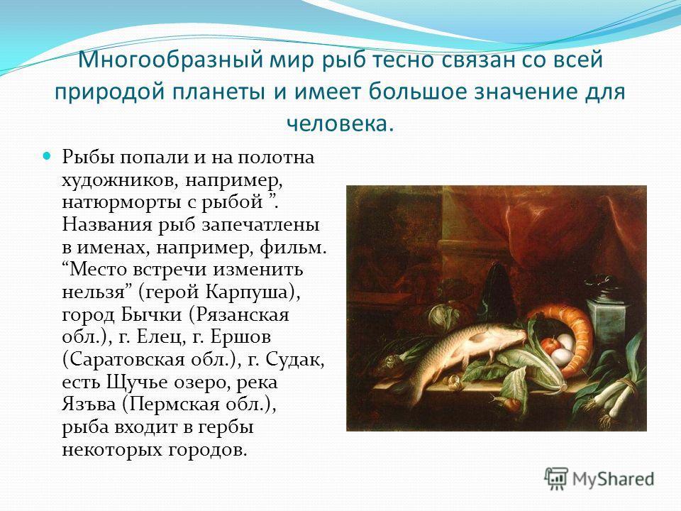 Многообразный мир рыб тесно связан со всей природой планеты и имеет большое значение для человека. Рыбы попали и на полотна художников, например, натюрморты с рыбой. Названия рыб запечатлены в именах, например, фильм. Место встречи изменить нельзя (г