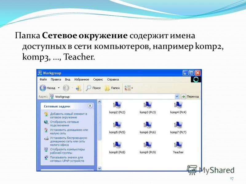Папка Сетевое окружение содержит имена доступных в сети компьютеров, например komp2, komp3, …, Teacher. 17