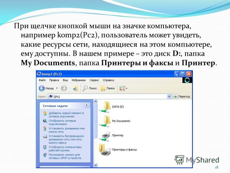 При щелчке кнопкой мыши на значке компьютера, например komp2(Pc2), пользователь может увидеть, какие ресурсы сети, находящиеся на этом компьютере, ему доступны. В нашем примере – это диск D:, папка My Documents, папка Принтеры и факсы и Принтер. 18