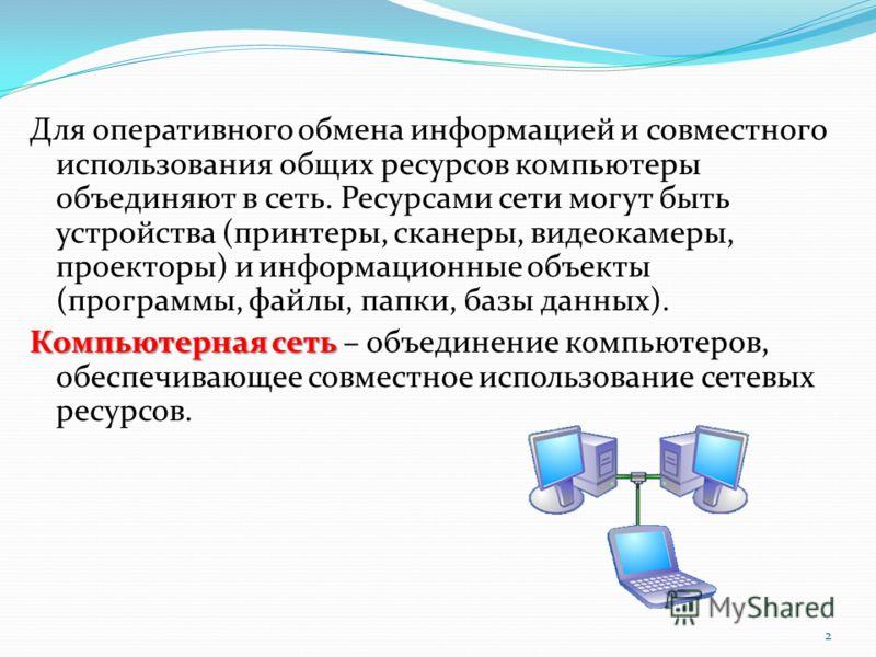 Для оперативного обмена информацией и совместного использования общих ресурсов компьютеры объединяют в сеть. Ресурсами сети могут быть устройства (принтеры, сканеры, видеокамеры, проекторы) и информационные объекты (программы, файлы, папки, базы данн
