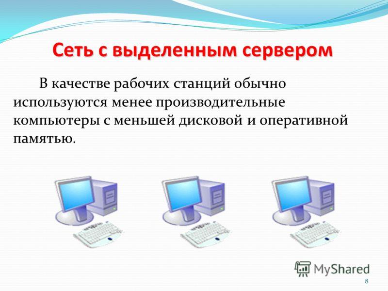 Сеть с выделенным сервером В качестве рабочих станций обычно используются менее производительные компьютеры с меньшей дисковой и оперативной памятью. 8