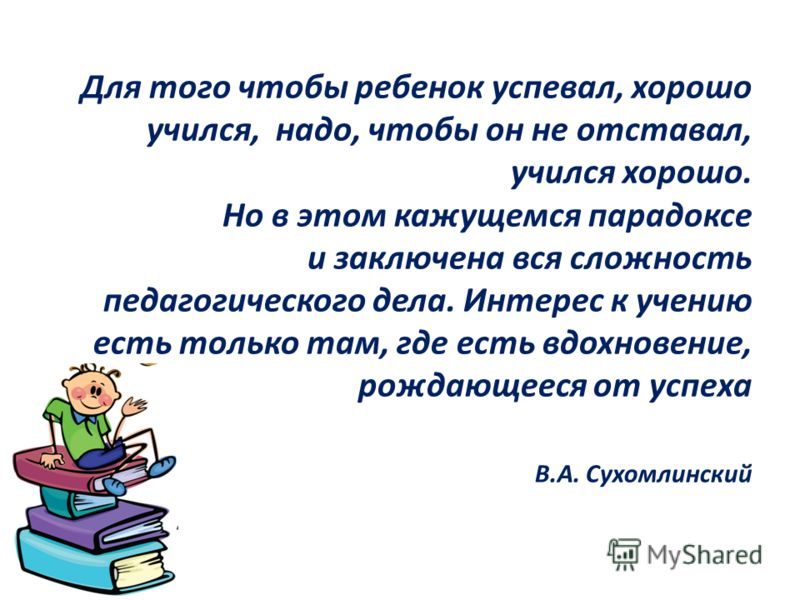 Для того чтобы ребенок успевал, хорошо учился, надо, чтобы он не отставал, учился хорошо. Но в этом кажущемся парадоксе и заключена вся сложность педагогического дела. Интерес к учению есть только там, где есть вдохновение, рождающееся от успеха В.А.