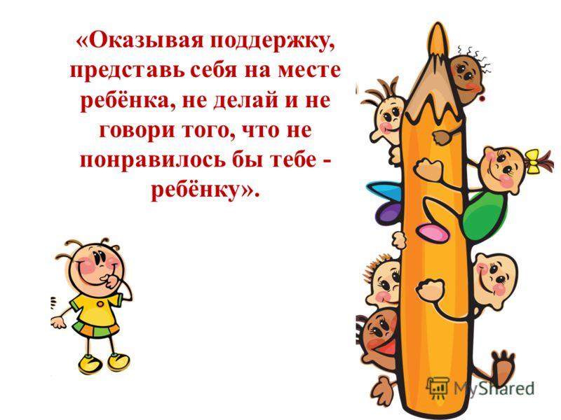 «Оказывая поддержку, представь себя на месте ребёнка, не делай и не говори того, что не понравилось бы тебе - ребёнку».