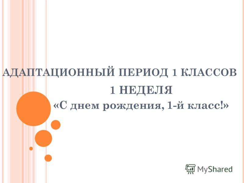 АДАПТАЦИОННЫЙ ПЕРИОД 1 КЛАССОВ 1 НЕДЕЛЯ «С днем рождения, 1-й класс!»