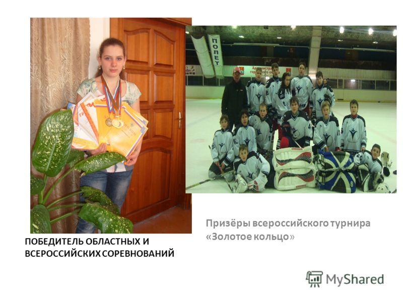 ПОБЕДИТЕЛЬ ОБЛАСТНЫХ И ВСЕРОССИЙСКИХ СОРЕВНОВАНИЙ Призёры всероссийского турнира «Золотое кольцо»