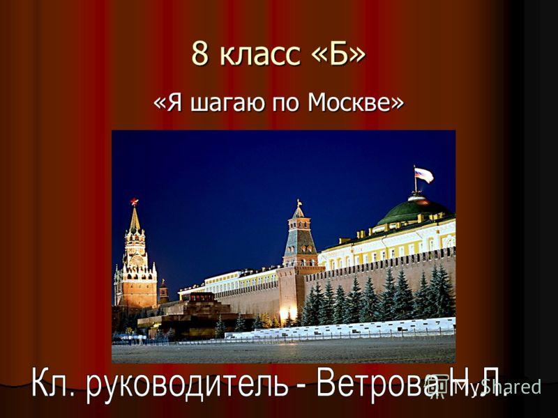 8 класс «Б» «Я шагаю по Москве»