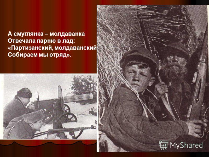 А смуглянка – молдаванка Отвечала парню в лад: «Партизанский, молдаванский Собираем мы отряд».