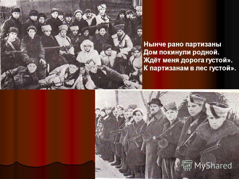 Нынче рано партизаны Дом покинули родной. Ждёт меня дорога густой». К партизанам в лес густой».