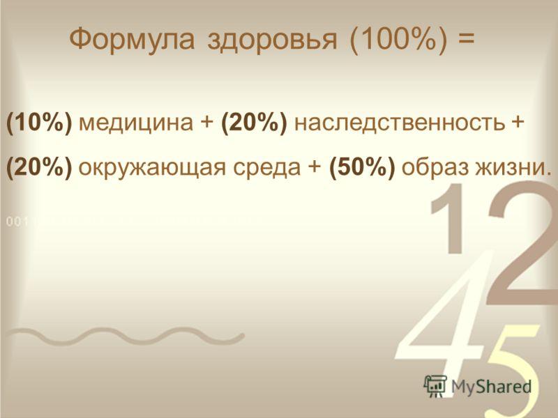 Формула здоровья (100%) = (10%) медицина + (20%) наследственность + (20%) окружающая среда + (50%) образ жизни.