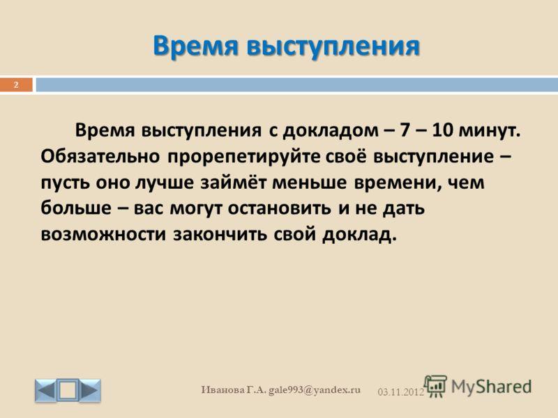 Время выступления 03.11.2012 Иванова Г. А. gale993@yandex.ru 2 Время выступления с докладом – 7 – 10 минут. Обязательно прорепетируйте своё выступление – пусть оно лучше займёт меньше времени, чем больше – вас могут остановить и не дать возможности з
