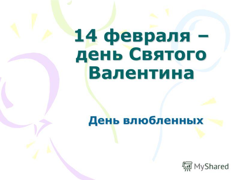 14 февраля – <a href='http://www.myshared.ru/slide/86857/' title='день святого валентина'>день Святого Валентина</a> День влюбленных