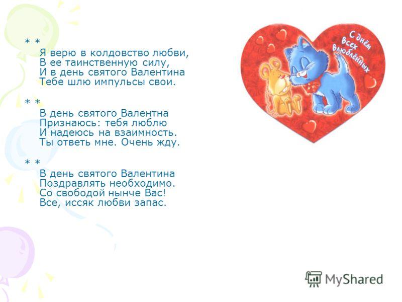 * * Я верю в колдовство любви, В ее таинственную силу, И в день святого Валентина Тебе шлю импульсы свои. * * В день святого Валентна Признаюсь: тебя люблю И надеюсь на взаимность. Ты ответь мне. Очень жду. * * В день святого Валентина Поздравлять не