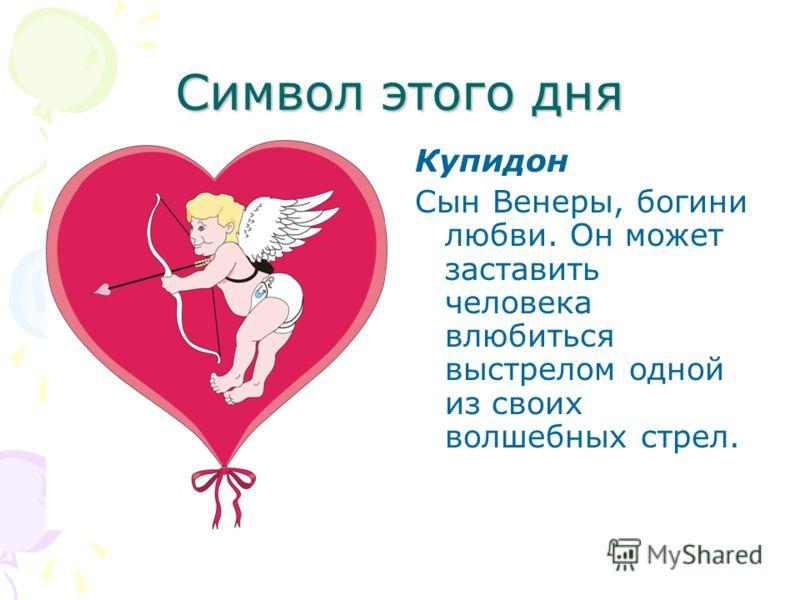 Символ этого дня Купидон Сын Венеры, богини любви. Он может заставить человека влюбиться выстрелом одной из своих волшебных стрел.