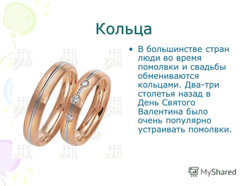 Кольца В большинстве стран люди во время помолвки и свадьбы обмениваются кольцами. Два-три столетья назад в День Святого Валентина было очень популярн