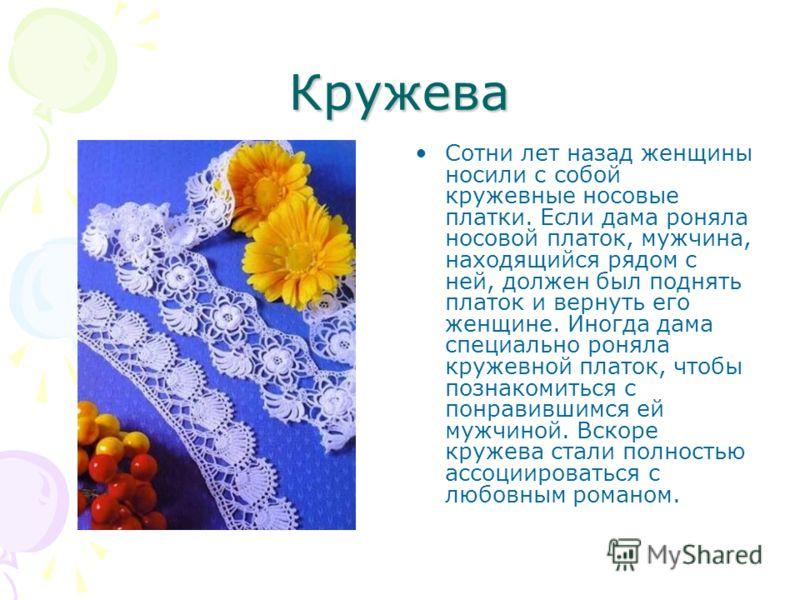 Кружева Сотни лет назад женщины носили с собой кружевные носовые платки. Если дама роняла носовой платок, мужчина, находящийся рядом с ней, должен был