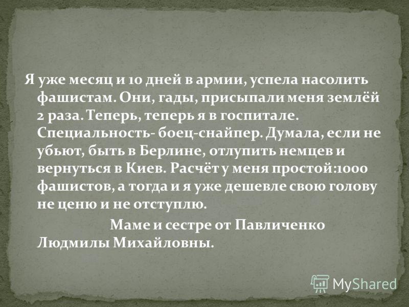 Я уже месяц и 10 дней в армии, успела насолить фашистам. Они, гады, присыпали меня землёй 2 раза. Теперь, теперь я в госпитале. Специальность- боец-снайпер. Думала, если не убьют, быть в Берлине, отлупить немцев и вернуться в Киев. Расчёт у меня прос