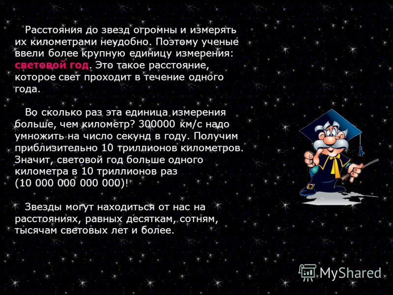 Расстояния до звезд огромны и измерять их километрами неудобно. Поэтому ученые ввели более крупную единицу измерения: световой год. Это такое расстояние, которое свет проходит в течение одного года. Во сколько раз эта единица измерения больше, чем ки