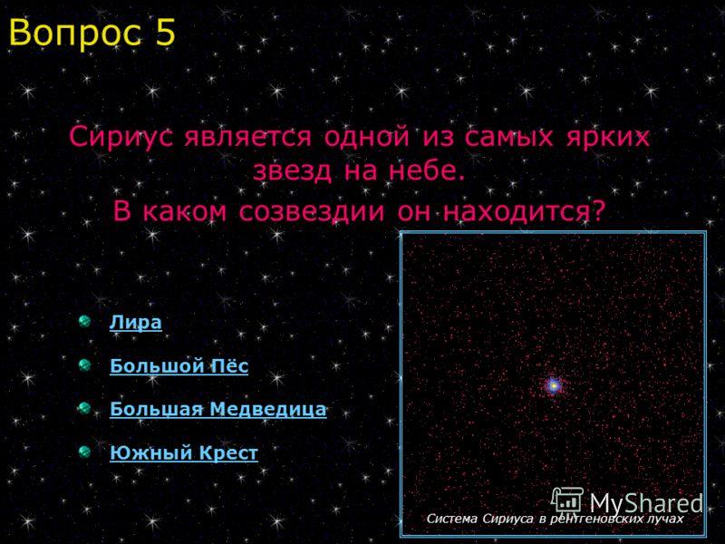 Лира Большой Пёс Большая Медведица Южный Крест Сириус является одной из самых ярких звезд на небе. В каком созвездии он находится? Вопрос 5 Система Сириуса в рентгеновских лучах