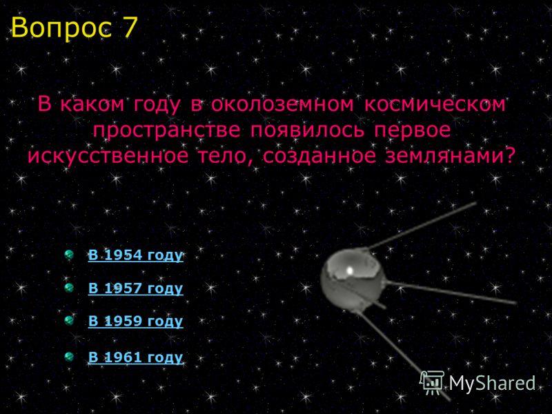 В 1954 году В 1957 году В 1959 году В 1961 году В каком году в околоземном космическом пространстве появилось первое искусственное тело, созданное землянами? Вопрос 7