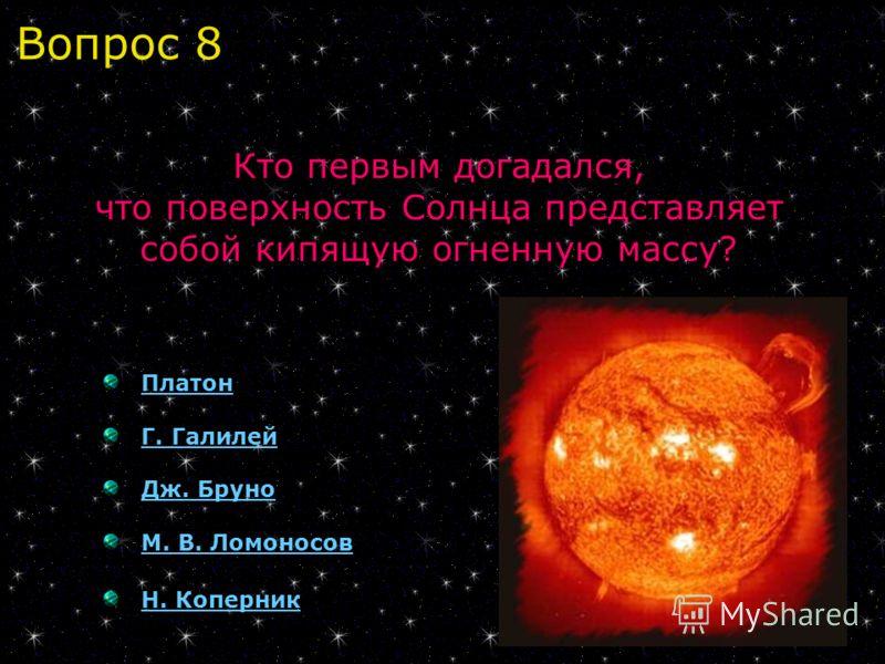 Платон Г. Галилей Дж. Бруно М. В. Ломоносов Н. Коперник Кто первым догадался, что поверхность Солнца представляет собой кипящую огненную массу? Вопрос 8