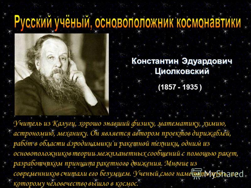 Константин Эдуардович Циолковский (1857 - 1935 ) Учитель из Калуги, хорошо знавший физику, математику, химию, астрономию, механику. Он является автором проектов дирижаблей, работ в области аэродинамики и ракетной техники, одним из основоположников те