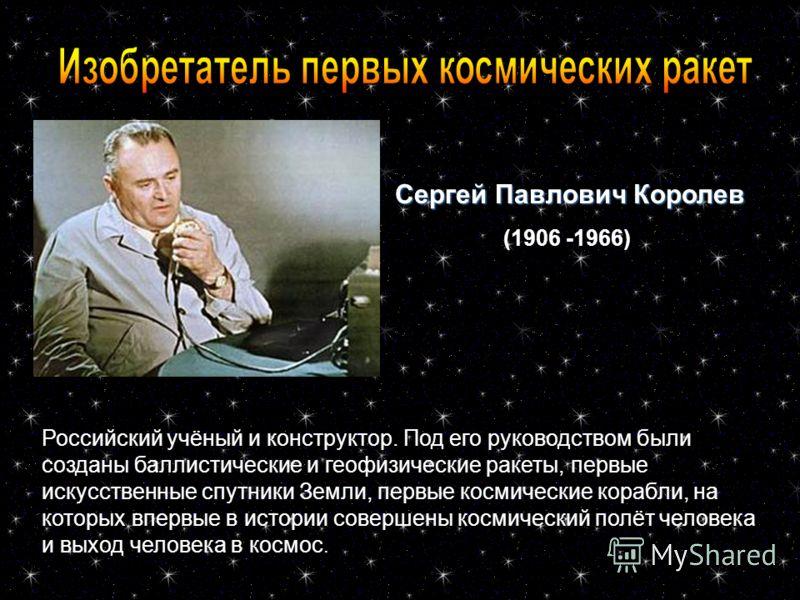 Сергей Павлович Королев (1906 -1966) Российский учёный и конструктор. Под его руководством были созданы баллистические и геофизические ракеты, первые искусственные спутники Земли, первые космические корабли, на которых впервые в истории совершены кос
