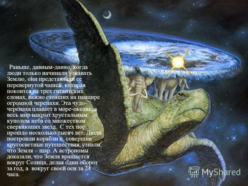 Раньше, давным-давно, когда люди только начинали узнавать Землю, они представляли ее перевернутой чашей, которая покоится на трех гигантских слонах, важно стоящих на панцире огромной черепахи. Эта чудо- черепаха плавает в море-океане, а весь мир накр