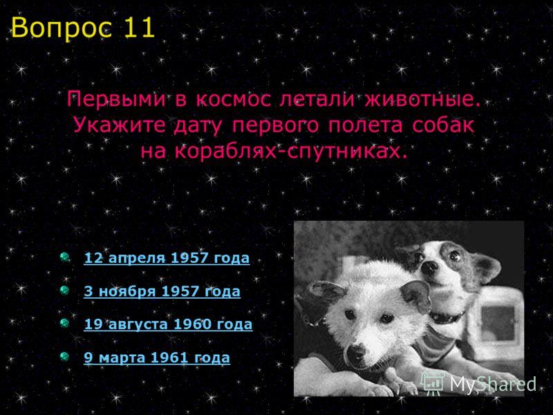 12 апреля 1957 года 3 ноября 1957 года 19 августа 1960 года 9 марта 1961 года Первыми в космос летали животные. Укажите дату первого полета собак на кораблях-спутниках. Вопрос 11