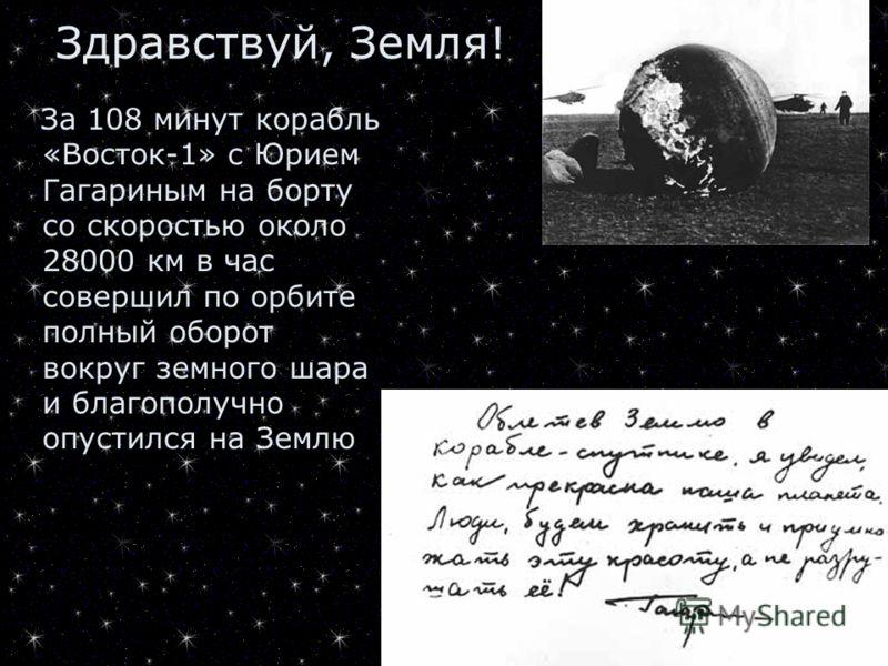 За 108 минут корабль «Восток-1» с Юрием Гагариным на борту со скоростью около 28000 км в час совершил по орбите полный оборот вокруг земного шара и благополучно опустился на Землю Здравствуй, Земля!