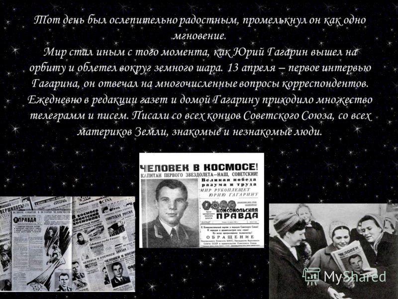 Тот день был ослепительно радостным, промелькнул он как одно мгновение. Мир стал иным с того момента, как Юрий Гагарин вышел на орбиту и облетел вокруг земного шара. 13 апреля – первое интервью Гагарина, он отвечал на многочисленные вопросы корреспон