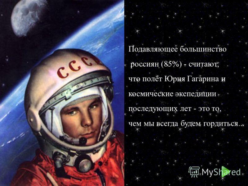 Подавляющее большинство россиян (85%) - считают, что полёт Юрия Гагарина и космические экспедиции последующих лет - это то, чем мы всегда будем гордиться...