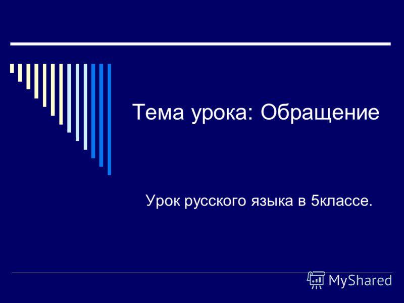 Тема урока: Обращение Урок русского языка в 5классе.