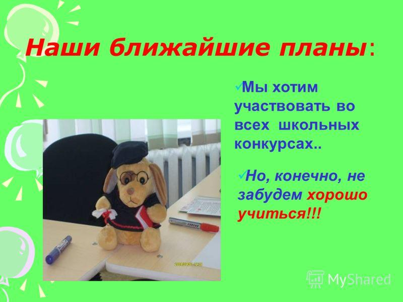 Наши ближайшие планы: Мы хотим участвовать во всех школьных конкурсах.. Но, конечно, не забудем хорошо учиться!!!