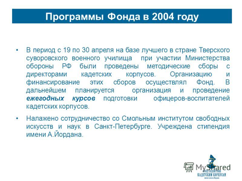 Программы Фонда в 2004 году В период с 19 по 30 апреля на базе лучшего в стране Тверского суворовского военного училища при участии Министерства обороны РФ были проведены методические сборы с директорами кадетских корпусов. Организацию и финансирован