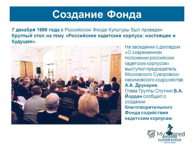 Создание Фонда 7 декабря 1999 года в Российском Фонде Культуры был проведен Круглый стол на тему «Российские кадетские корпуса: настоящее и будущее». На заседании с докладом «О современном положении российских кадетских корпусов» выступил председател