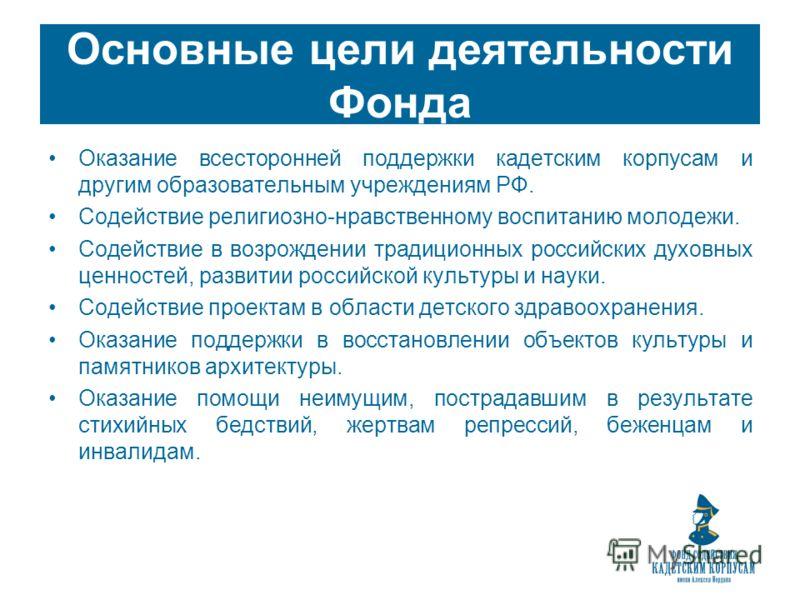 Основные цели деятельности Фонда Оказание всесторонней поддержки кадетским корпусам и другим образовательным учреждениям РФ. Содействие религиозно-нравственному воспитанию молодежи. Содействие в возрождении традиционных российских духовных ценностей,